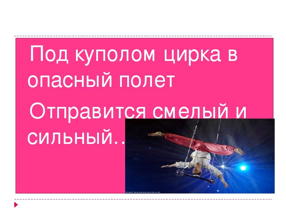 Под куполом цирка в опасный полет Отправится смелый и сильный… воздушный гим...