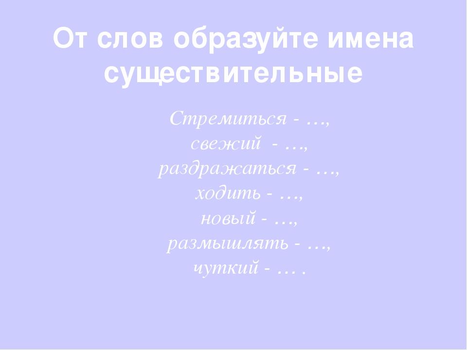 От слов образуйте имена существительные Стремиться - …, свежий - …, раздражат...