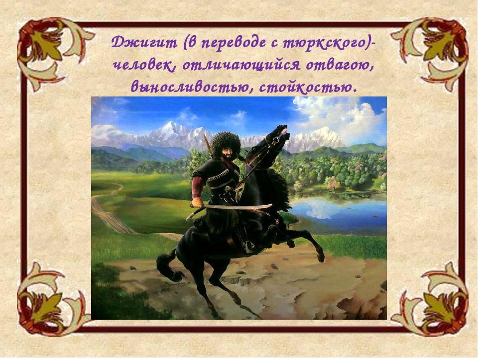 Джигит (в переводе с тюркского)- человек, отличающийся отвагою, выносливостью...