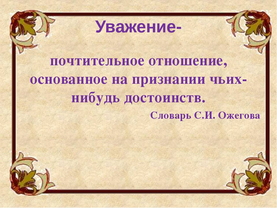 Уважение- почтительное отношение, основанное на признании чьих-нибудь достоин...
