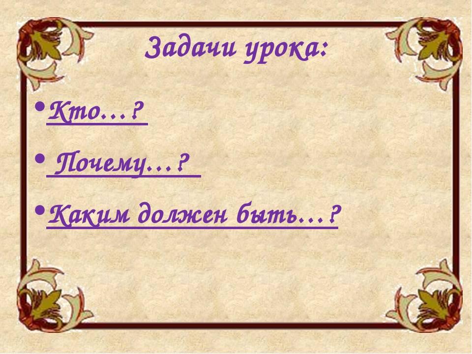 Задачи урока: Кто…? Почему…? Каким должен быть…?