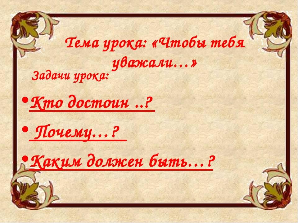 Тема урока: «Чтобы тебя уважали…» Задачи урока: Кто достоин ..? Почему…? Каки...