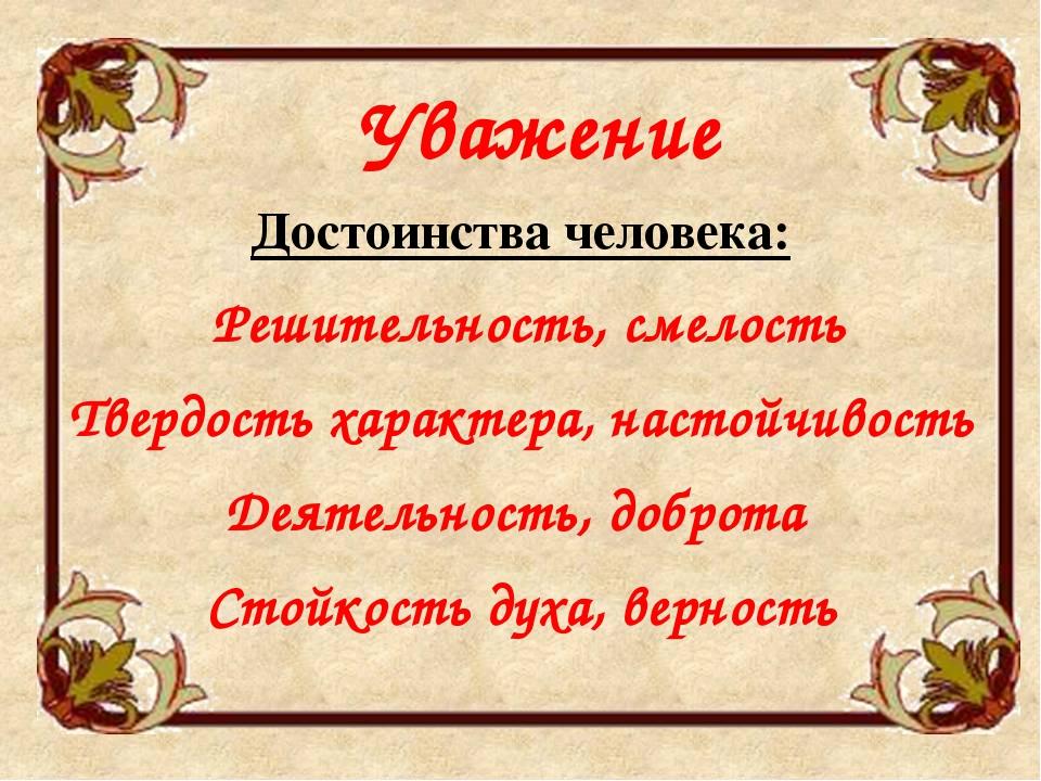 Уважение Достоинства человека: Решительность, смелость Твердость характера,...