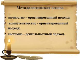 Методологическая основа личностно – ориентированный подход; компетентностно -