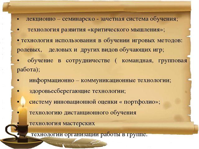 •лекционно – семинарско - зачетная система обучения; •технология ра...