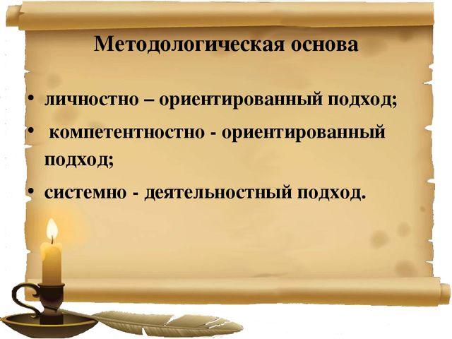 Методологическая основа личностно – ориентированный подход; компетентностно -...