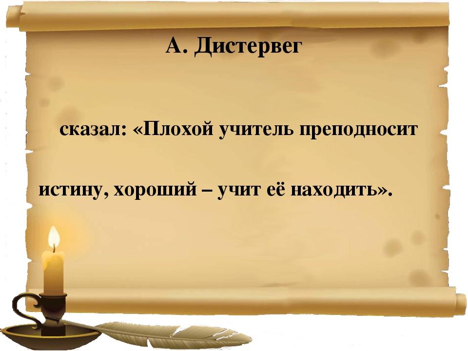 А. Дистервег сказал: «Плохой учитель преподносит истину, хороший – учит её на...