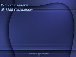 Громова Татьяна Александровна МБОУ «ЧСОШ №1» Решение задачи № 1266 Степанова