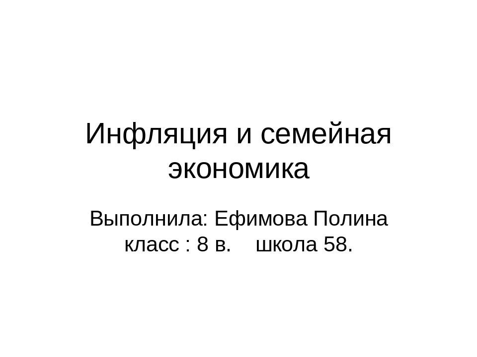 Инфляция и семейная экономика Выполнила: Ефимова Полина класс : 8 в. школа 58.