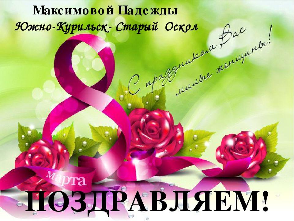 Максимовой Надежды Южно-Курильск- Старый Оскол ПОЗДРАВЛЯЕМ!