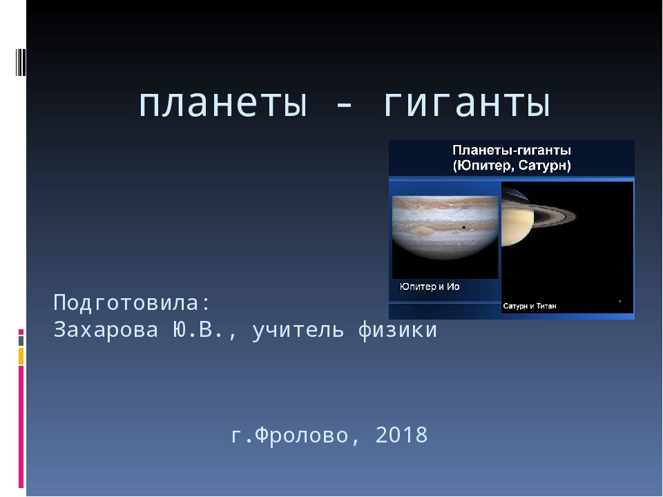 планеты - гиганты Подготовила: Захарова Ю.В., учитель физики г.Фролово, 2018