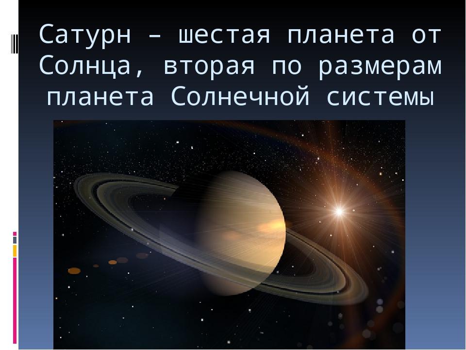 Сатурн – шестая планета от Солнца, вторая по размерам планета Солнечной системы