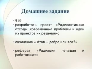 Домашнее задание § 69 разработать проект «Радиоактивные отходы: современные п