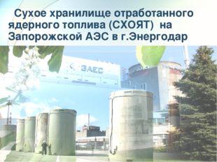 Сухое хранилище отработанного ядерного топлива (СХОЯТ) на Запорожской АЭС в