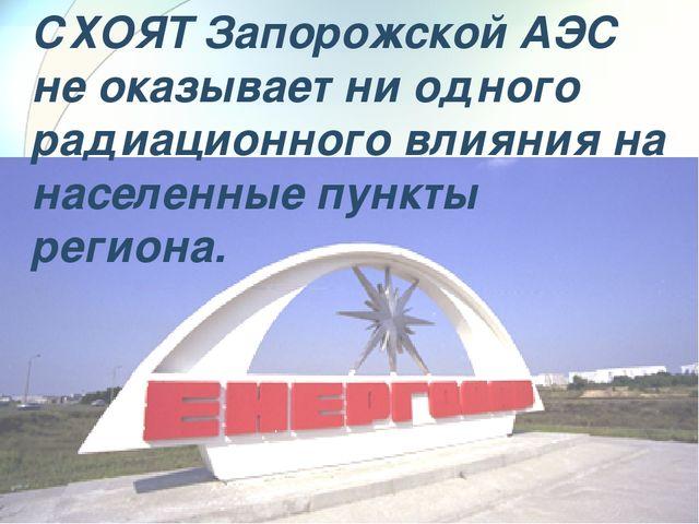 СХОЯТ Запорожской АЭС не оказывает ни одного радиационного влияния на населен...