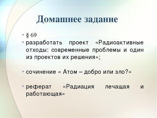 Домашнее задание § 69 разработать проект «Радиоактивные отходы: современные п...