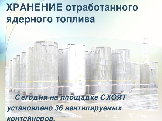 ХРАНЕНИЕ отработанного ядерного топлива Сегодня на площадке СХОЯТ установлен...