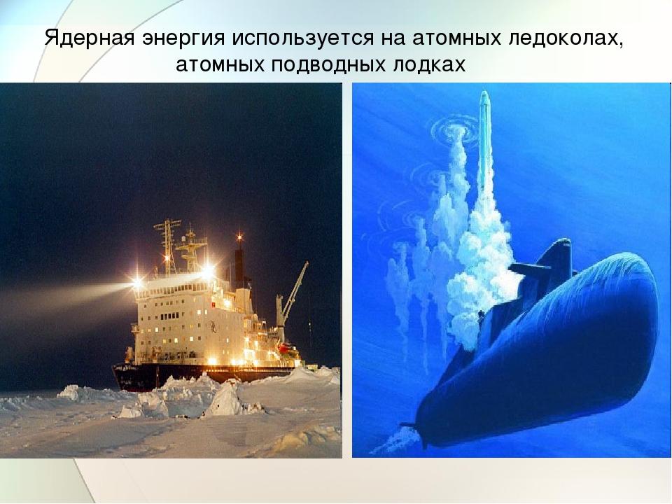 Ядерная энергия используется на атомных ледоколах, атомных подводных лодках
