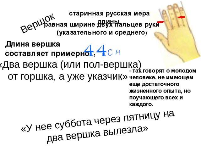 Вершок старинная русская мера длины, равная ширине двух пальцев руки (указате...