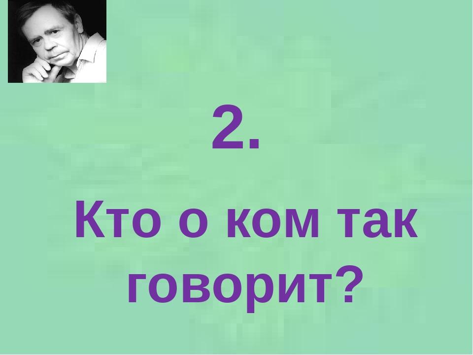 2. Кто о ком так говорит?