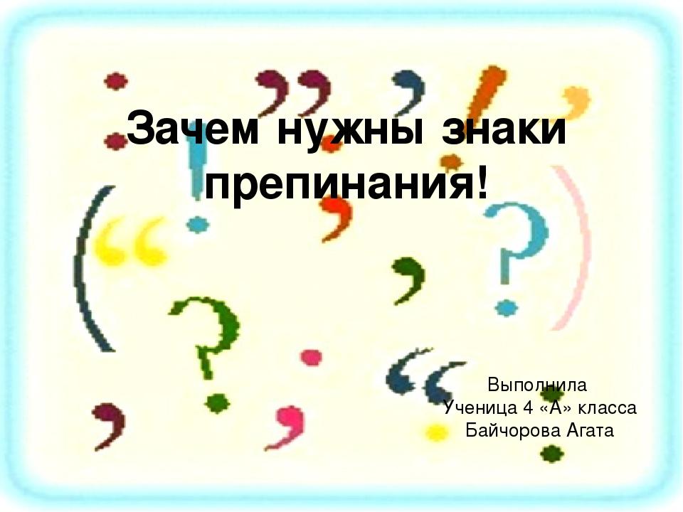 Зачем нужны знаки препинания! Выполнила Ученица 4 «А» класса Байчорова Агата