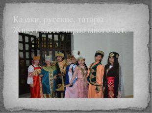 Казаки, русские, татары Живут здесь мирно много лет.