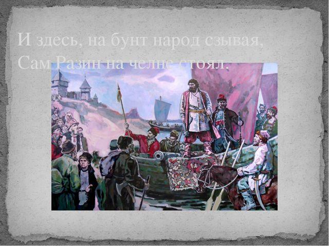И здесь, на бунт народ сзывая, Сам Разин на челне стоял.