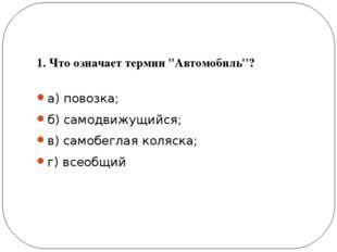 1. Что означает термин ''Автомобиль''? а) повозка; б) самодвижущийся; в) сам