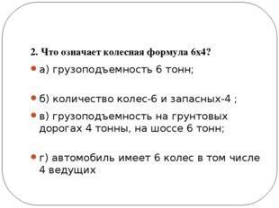 2. Что означает колесная формула 6х4? а) грузоподъемность 6 тонн; б) количес