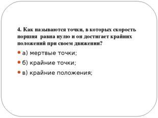 4. Как называются точки, в которых скорость поршня равна нулю и он достигает