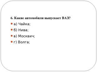 6. Какие автомобили выпускает ВАЗ? а) Чайка; б) Нива; в) Москвич; г) Волга;