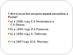 7. Кем и когда был построен первый автомобиль в России? а) в 1896 году Е.А.Я