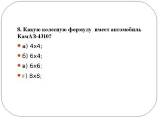 8. Какую колесную формулу имеет автомобиль КамАЗ-4310? а) 4х4; б) 6х4; в) 6х
