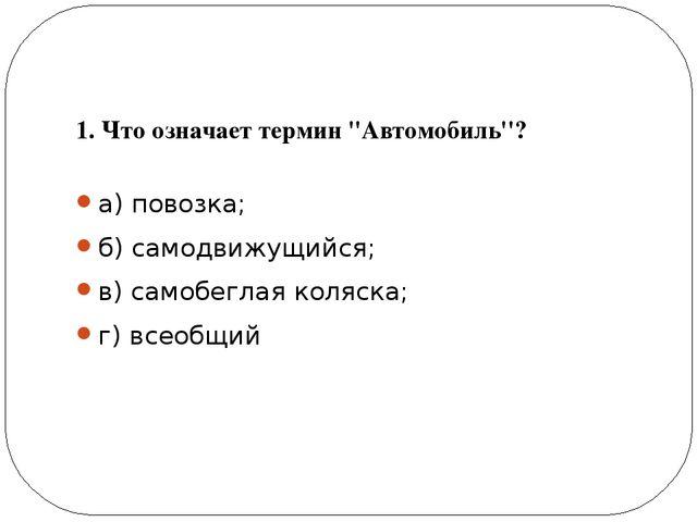 1. Что означает термин ''Автомобиль''? а) повозка; б) самодвижущийся; в) сам...