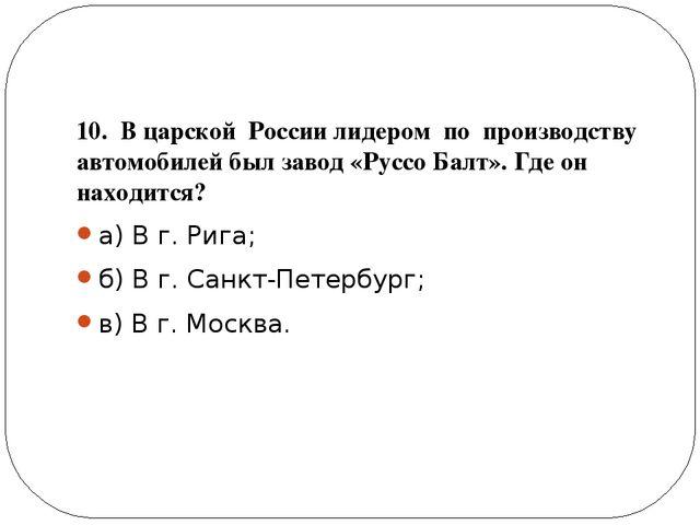 10. В царской России лидером по производству автомобилей был завод «Руссо Ба...