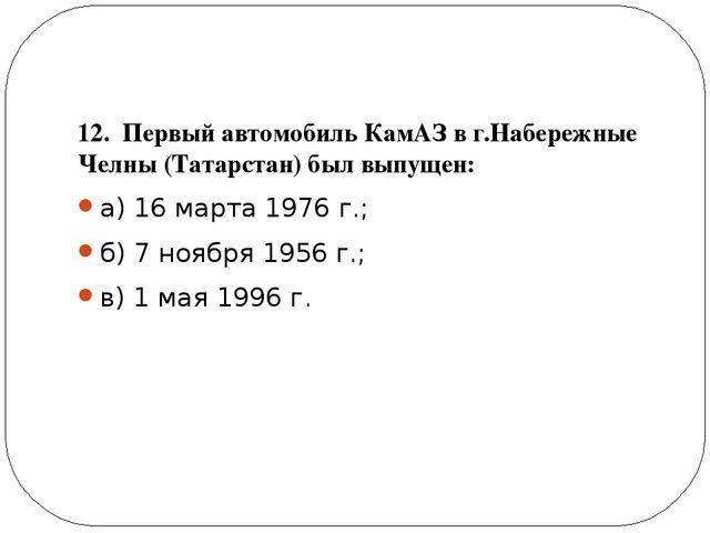 12. Первый автомобиль КамАЗ в г.Набережные Челны (Татарстан) был выпущен: а)...