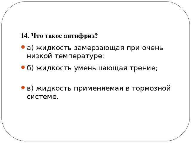 14. Что такое антифриз? а) жидкость замерзающая при очень низкой температуре...