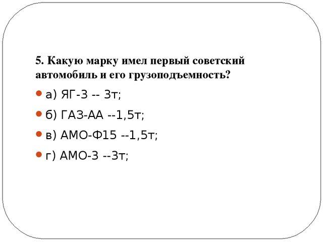 5. Какую марку имел первый советский автомобиль и его грузоподъемность? а) Я...