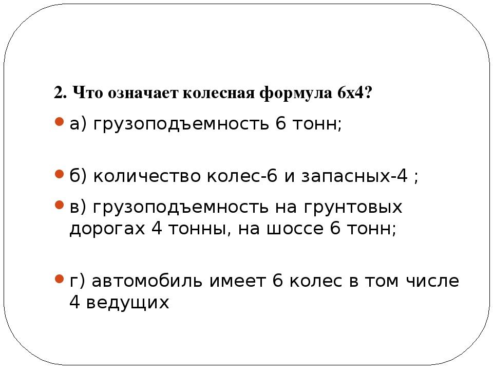 2. Что означает колесная формула 6х4? а) грузоподъемность 6 тонн; б) количес...