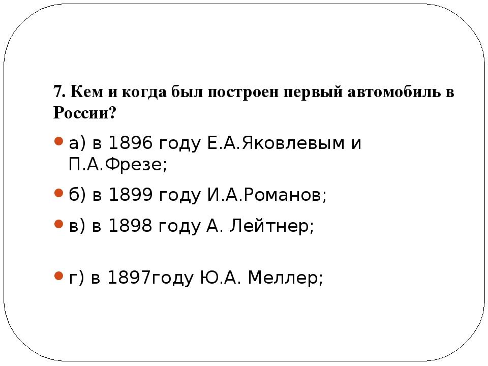 7. Кем и когда был построен первый автомобиль в России? а) в 1896 году Е.А.Я...