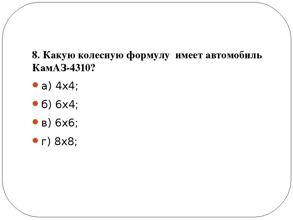 8. Какую колесную формулу имеет автомобиль КамАЗ-4310? а) 4х4; б) 6х4; в) 6х...