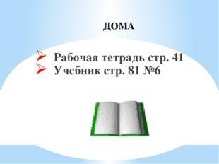 Рабочая тетрадь стр. 41 Учебник стр. 81 №6 ДОМА