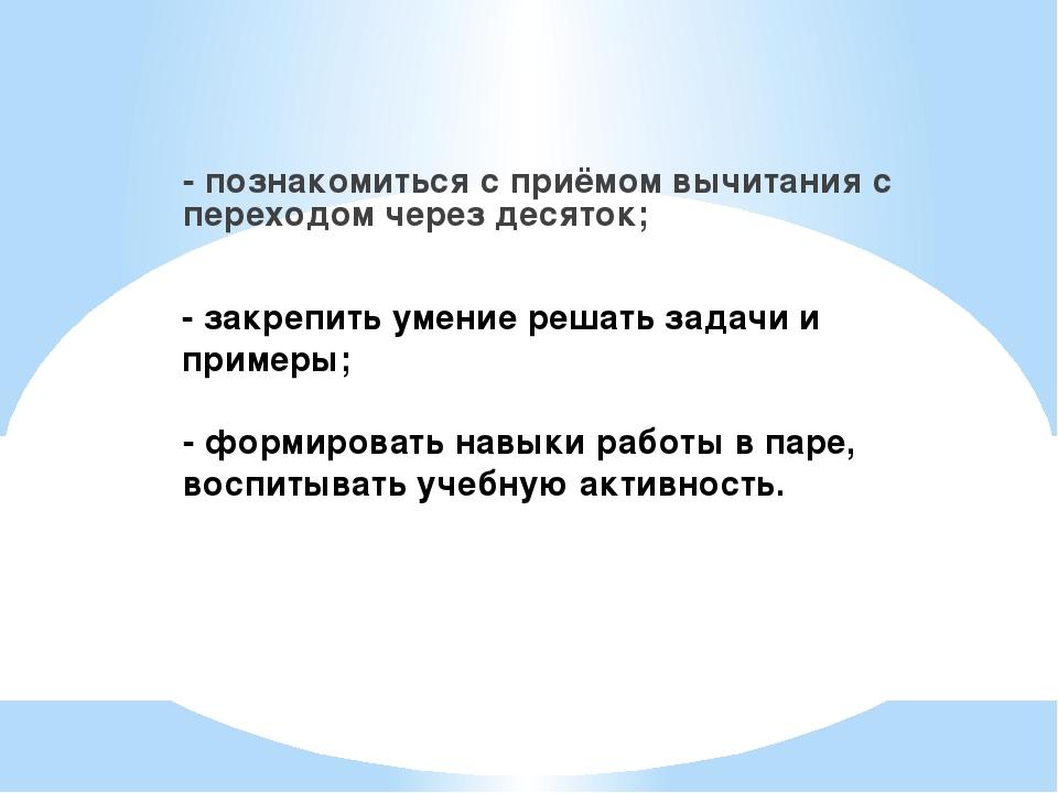 - познакомиться с приёмом вычитания с переходом через десяток; - закрепить ум...