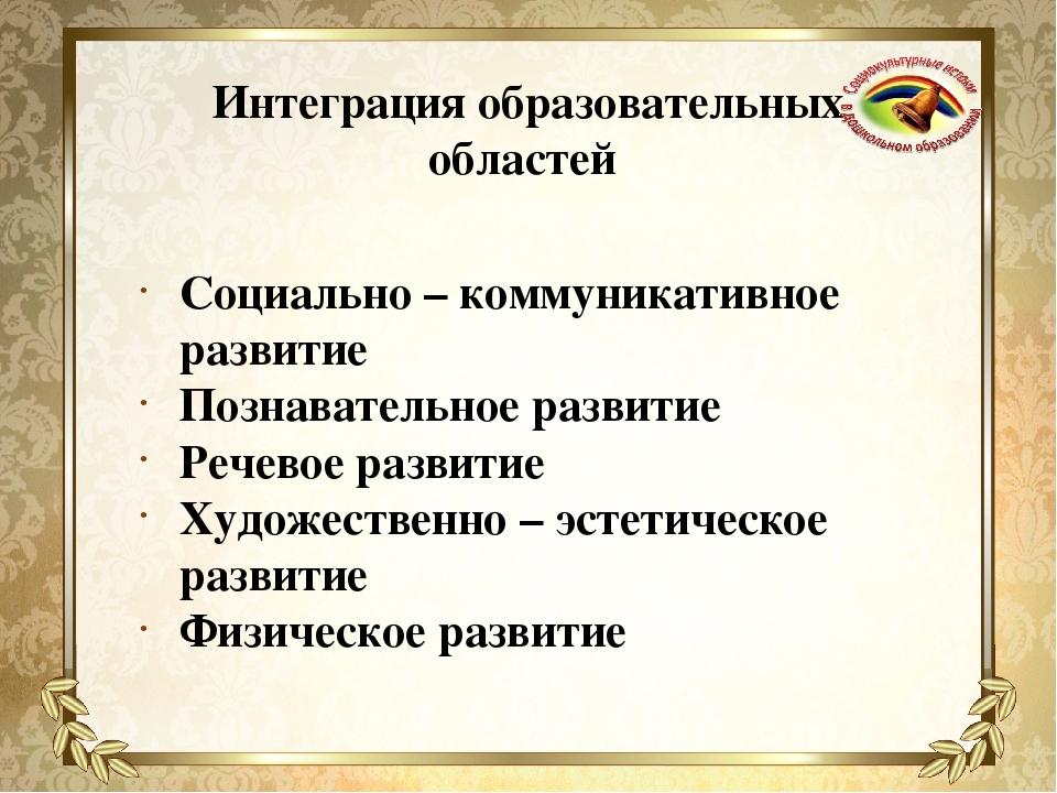 Интеграция образовательных областей Социально – коммуникативное развитие Позн...