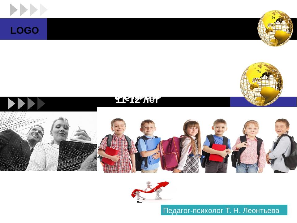 Возрастные особенности детей 11-12 лет Педагог-психолог Т. Н. Леонтьева LOGO...