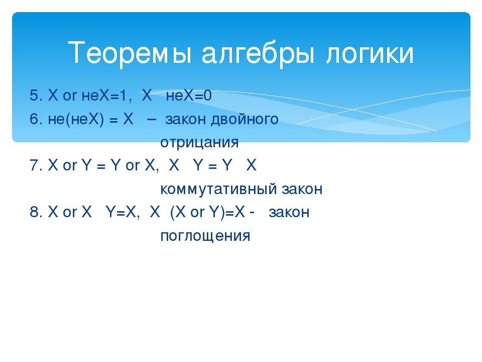5. Х or неХ=1, Х · неХ=0 6. не(неХ) = Х – закон двойного отрицания 7. Х or Y...