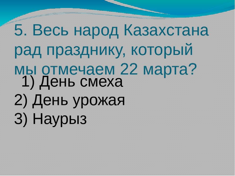 5. Весь народ Казахстана рад празднику, который мыотмечаем 22марта? 1) День...