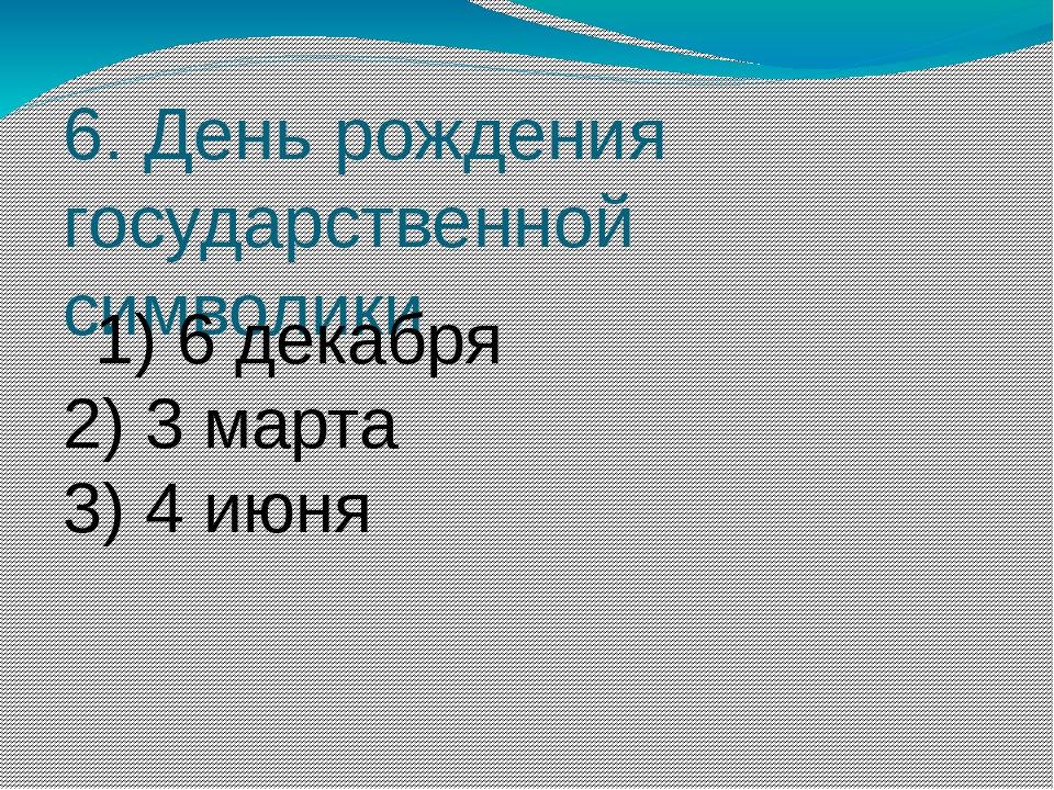 6. День рождения государственной символики 1) 6 декабря 2) 3марта 3) 4 июня