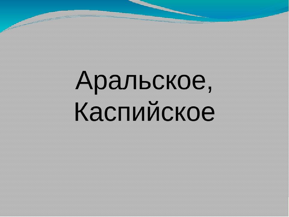 Аральское, Каспийское