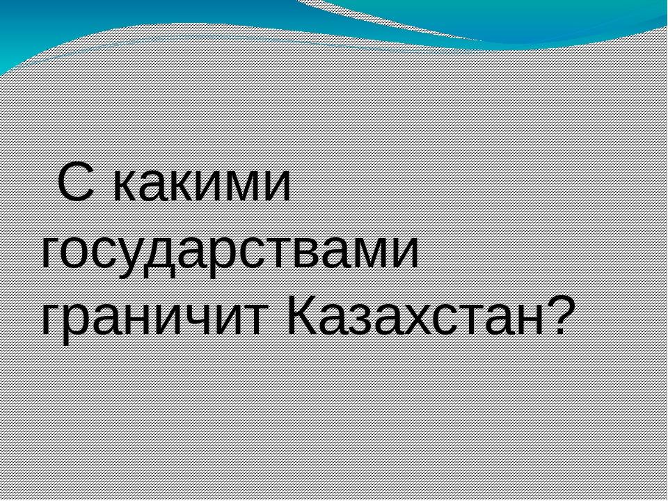 Скакими государствами граничит Казахстан?